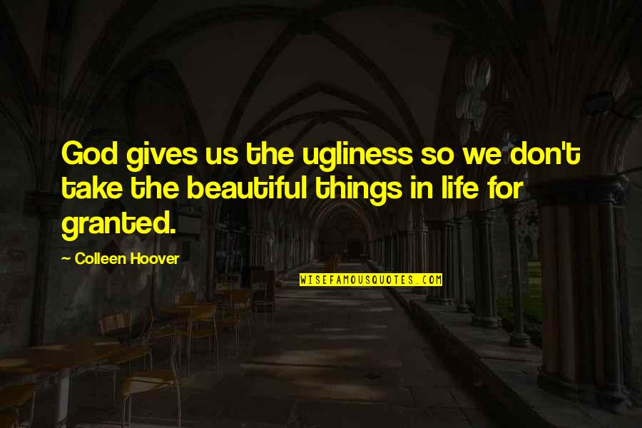 The Most Beautiful Things In Life Quotes By Colleen Hoover: God gives us the ugliness so we don't