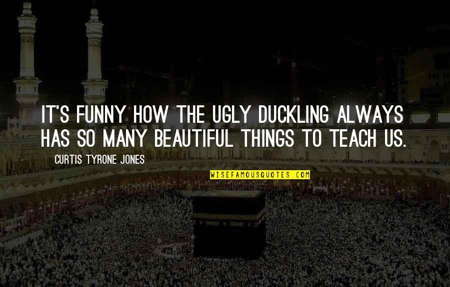 The Most Beautiful Things In Life Quotes By Curtis Tyrone Jones: It's funny how the ugly duckling always has