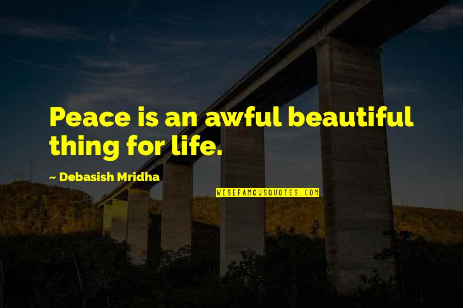 The Most Beautiful Things In Life Quotes By Debasish Mridha: Peace is an awful beautiful thing for life.