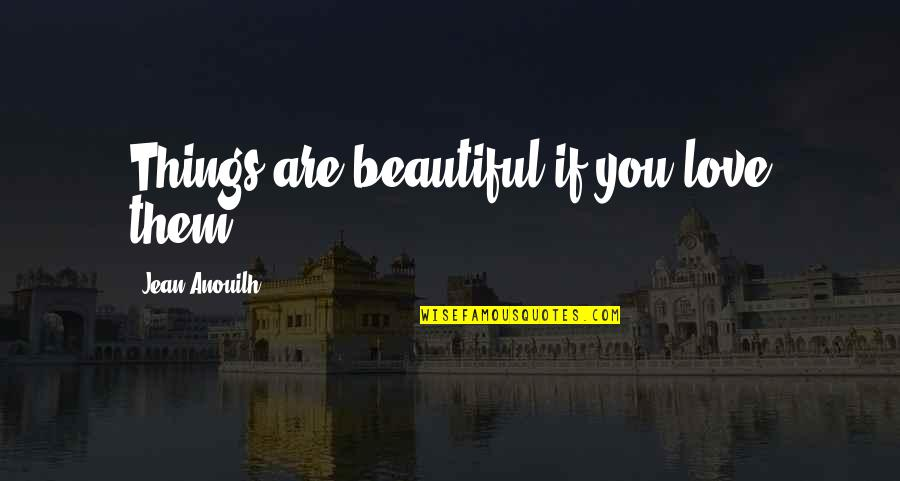 The Most Beautiful Things In Life Quotes By Jean Anouilh: Things are beautiful if you love them.