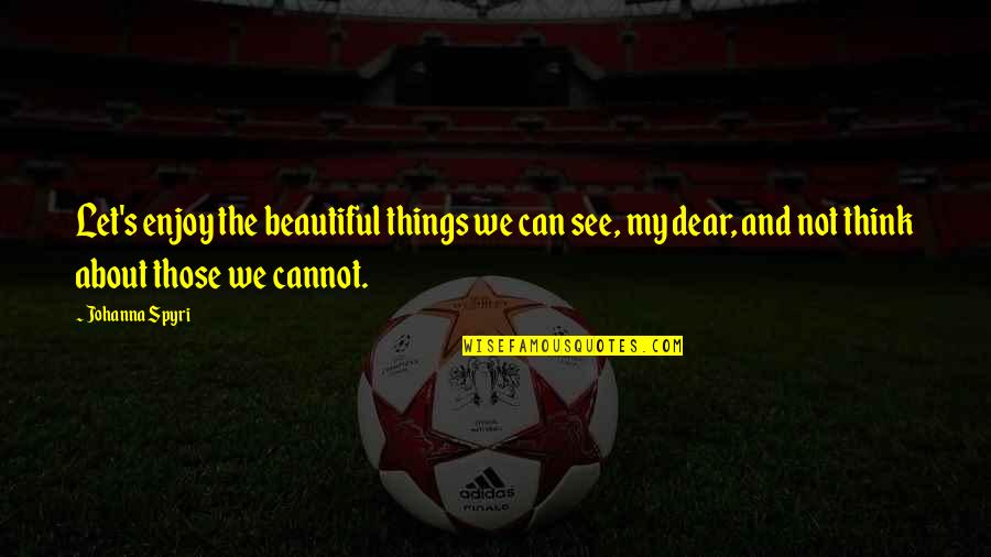 The Most Beautiful Things In Life Quotes By Johanna Spyri: Let's enjoy the beautiful things we can see,