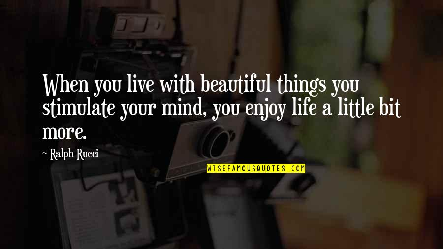 The Most Beautiful Things In Life Quotes By Ralph Rucci: When you live with beautiful things you stimulate