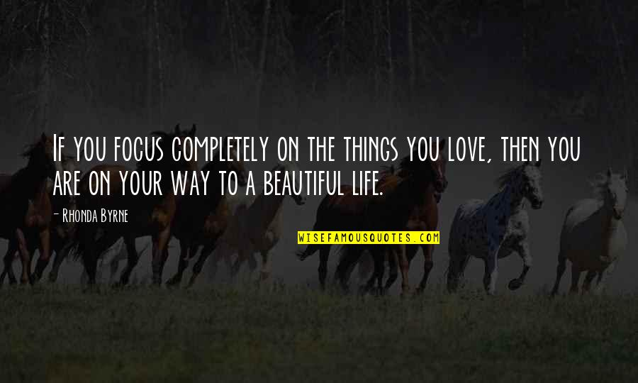 The Most Beautiful Things In Life Quotes By Rhonda Byrne: If you focus completely on the things you
