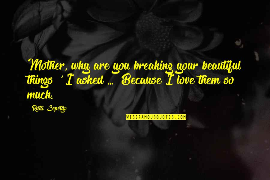 The Most Beautiful Things In Life Quotes By Ruta Sepetys: Mother, why are you breaking your beautiful things?'