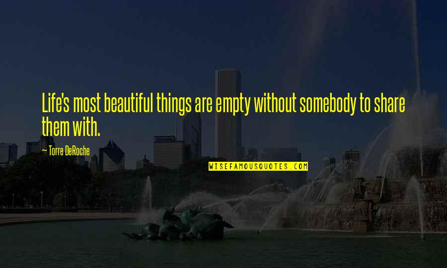 The Most Beautiful Things In Life Quotes By Torre DeRoche: Life's most beautiful things are empty without somebody