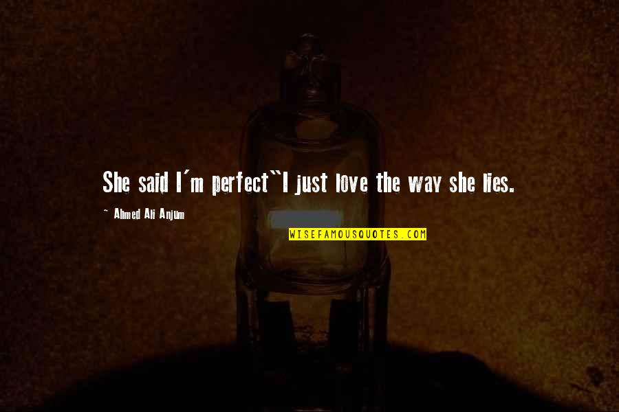 """The Most Perfect Love Quotes By Ahmed Ali Anjum: She said I'm perfect""""I just love the way"""