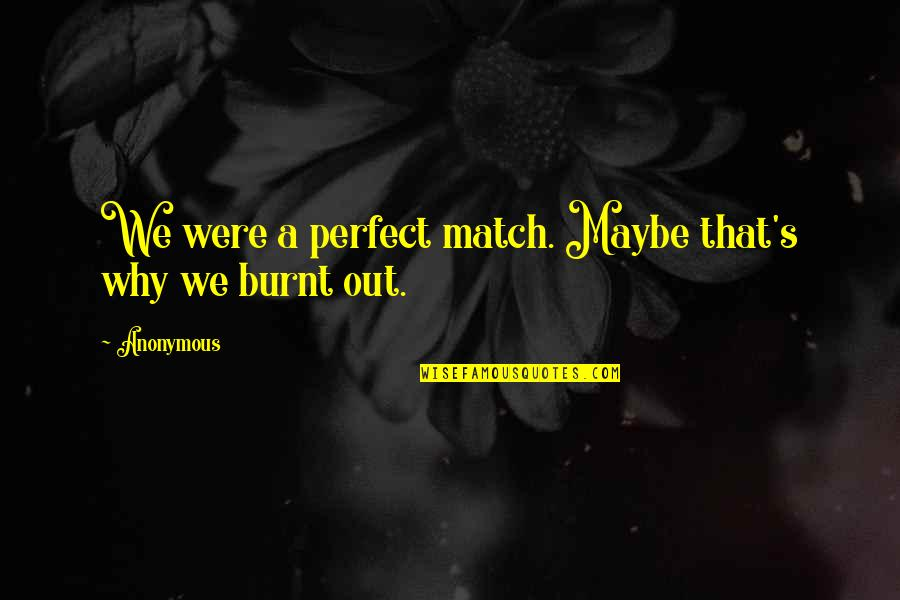 The Most Perfect Love Quotes By Anonymous: We were a perfect match. Maybe that's why