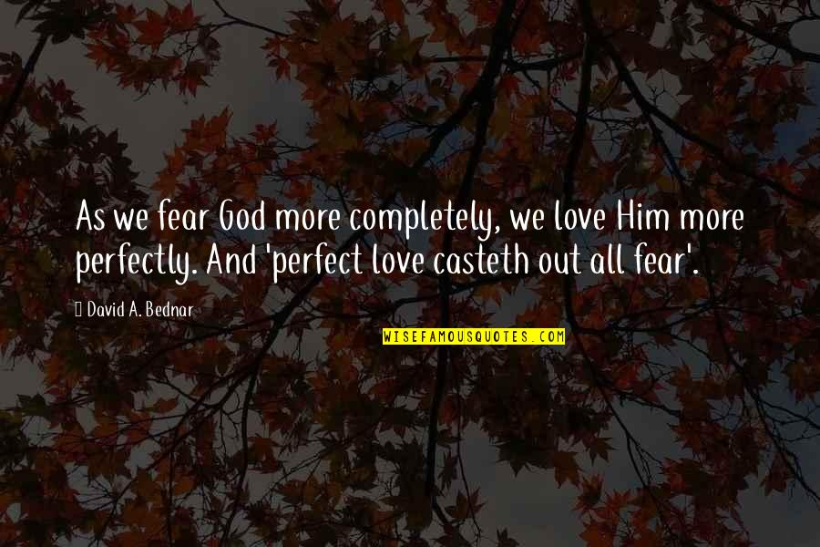 The Most Perfect Love Quotes By David A. Bednar: As we fear God more completely, we love