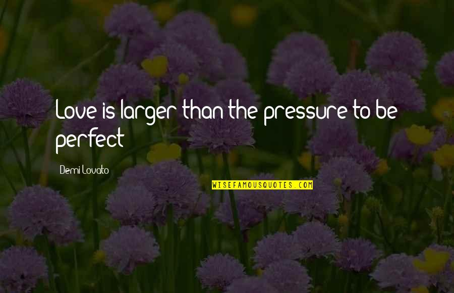 The Most Perfect Love Quotes By Demi Lovato: Love is larger than the pressure to be