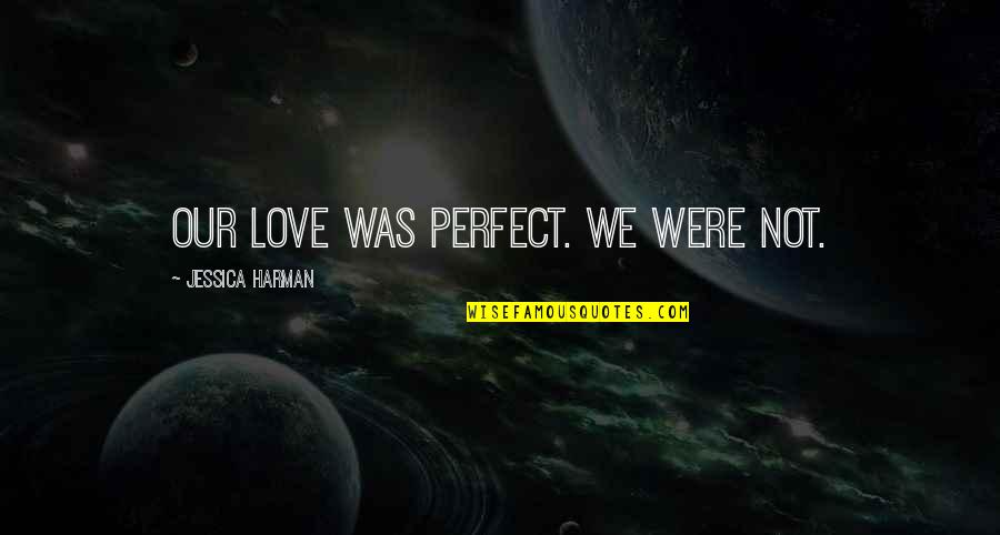 The Most Perfect Love Quotes By Jessica Harman: Our love was perfect. We were not.