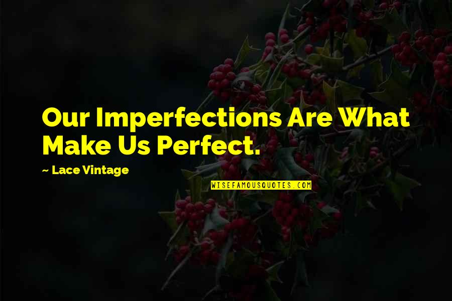 The Most Perfect Love Quotes By Lace Vintage: Our Imperfections Are What Make Us Perfect.