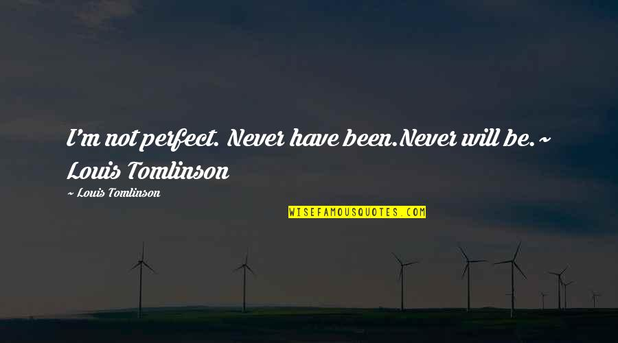 The Most Perfect Love Quotes By Louis Tomlinson: I'm not perfect. Never have been.Never will be.~
