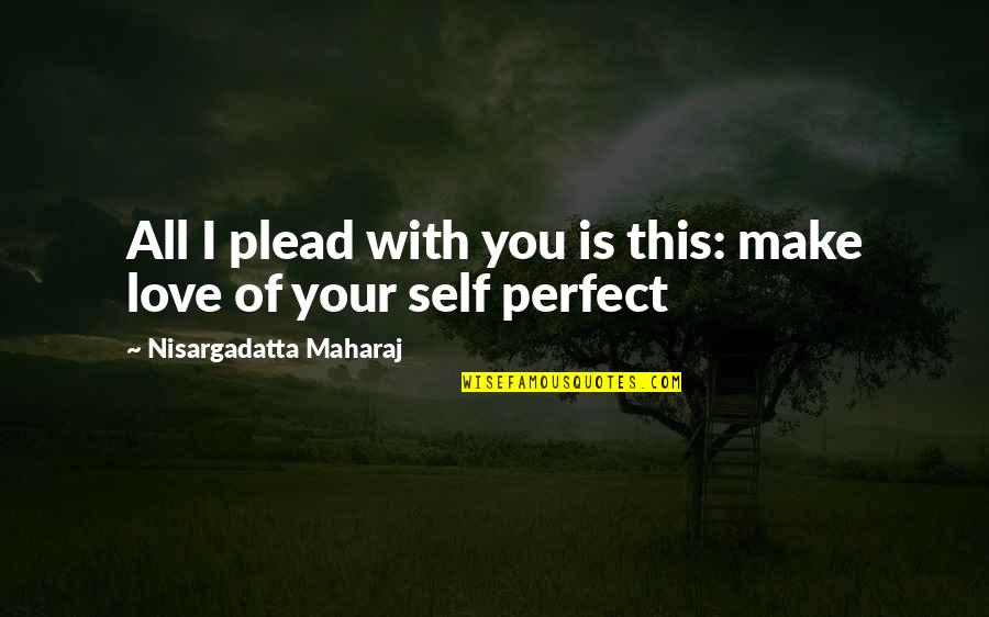 The Most Perfect Love Quotes By Nisargadatta Maharaj: All I plead with you is this: make