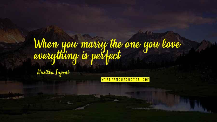 The Most Perfect Love Quotes By Nurilla Iryani: When you marry the one you love, everything