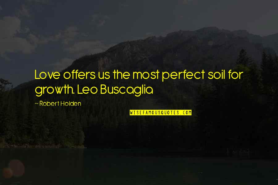 The Most Perfect Love Quotes By Robert Holden: Love offers us the most perfect soil for