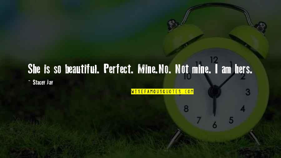 The Most Perfect Love Quotes By Stacey Jay: She is so beautiful. Perfect. Mine.No. Not mine.