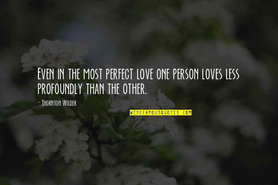 The Most Perfect Love Quotes By Thornton Wilder: Even in the most perfect love one person