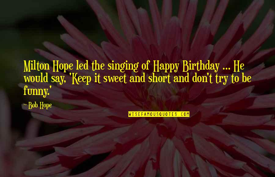 The Most Short Funny Quotes By Bob Hope: Milton Hope led the singing of Happy Birthday