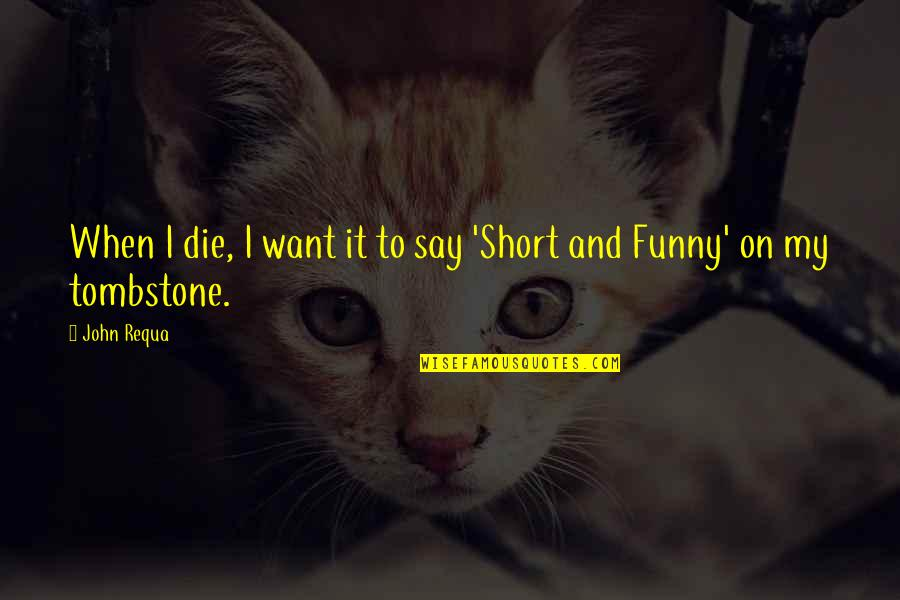 The Most Short Funny Quotes By John Requa: When I die, I want it to say