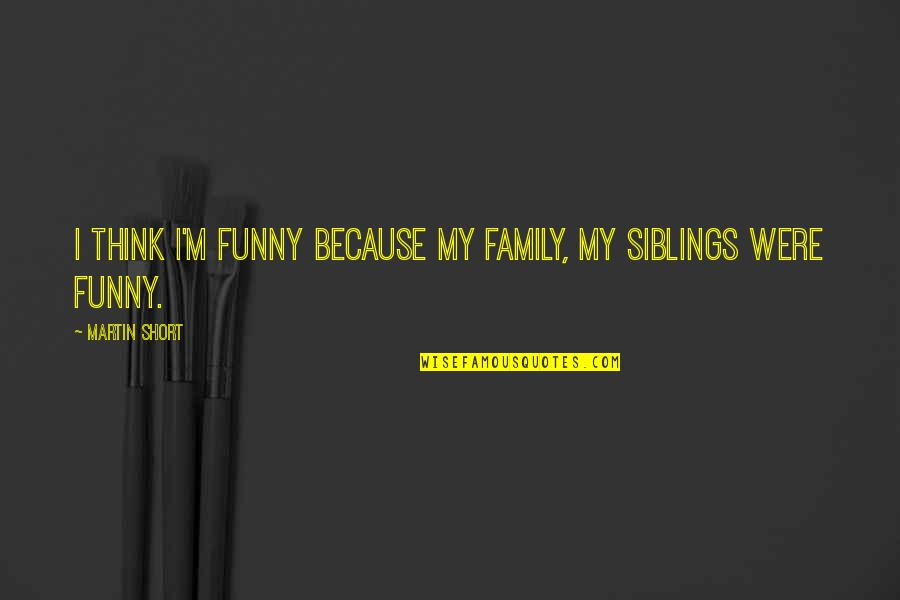The Most Short Funny Quotes By Martin Short: I think I'm funny because my family, my