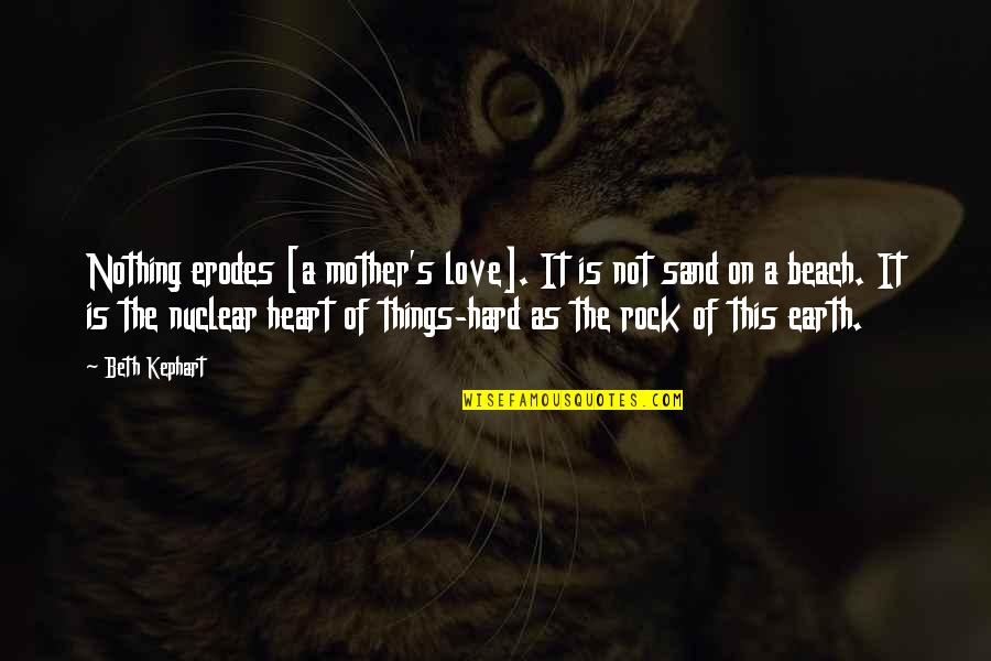 The Mother Earth Quotes By Beth Kephart: Nothing erodes [a mother's love]. It is not