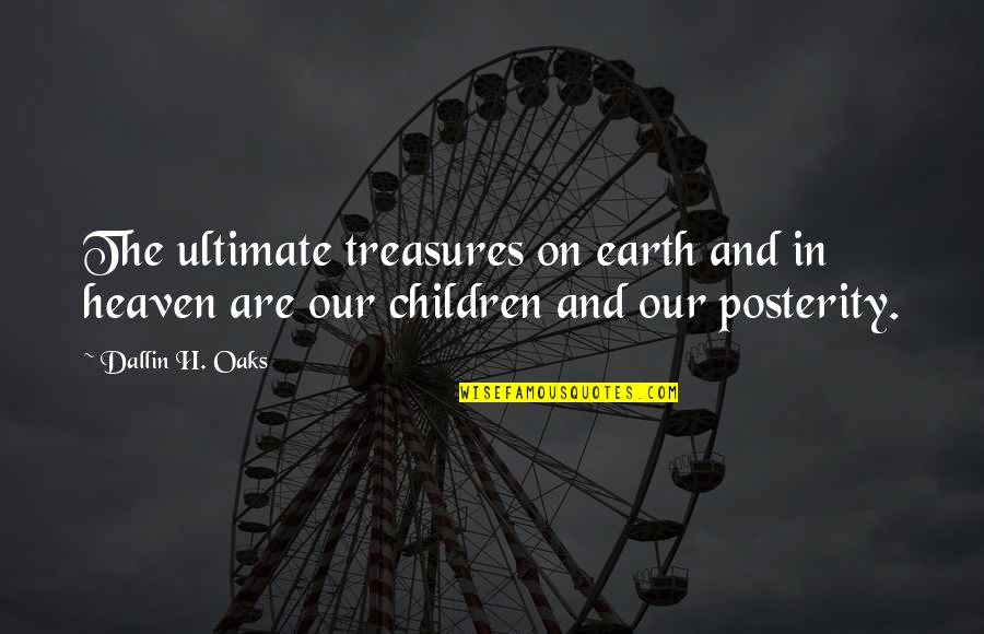 The Mother Earth Quotes By Dallin H. Oaks: The ultimate treasures on earth and in heaven