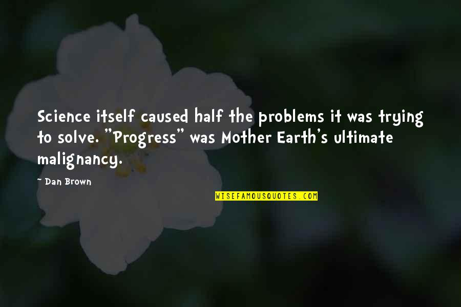 The Mother Earth Quotes By Dan Brown: Science itself caused half the problems it was