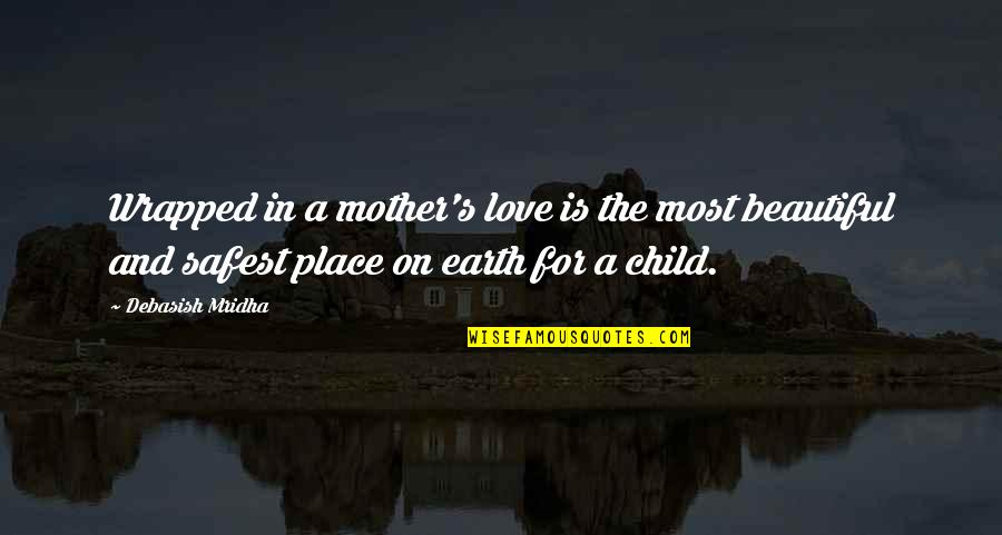 The Mother Earth Quotes By Debasish Mridha: Wrapped in a mother's love is the most