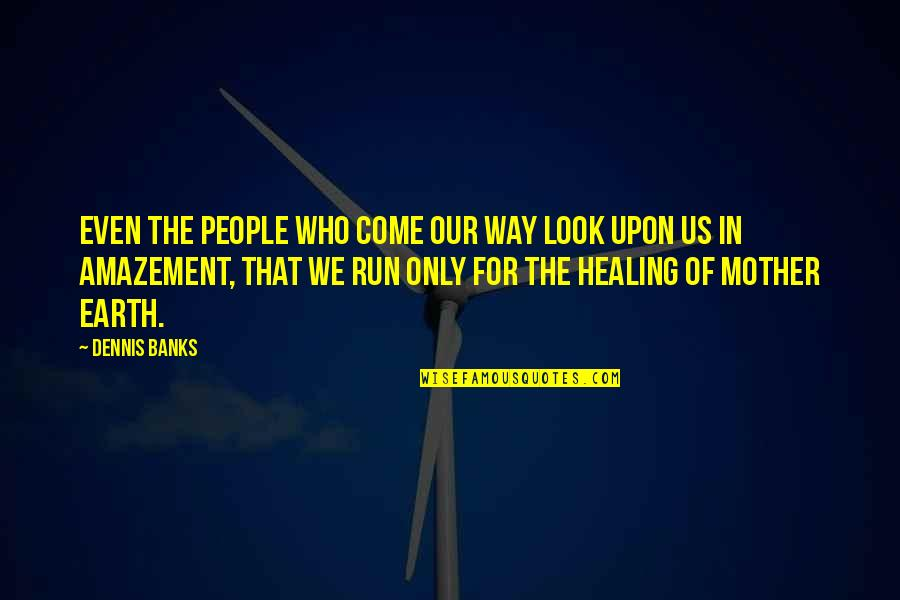 The Mother Earth Quotes By Dennis Banks: Even the people who come our way look
