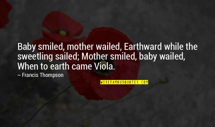 The Mother Earth Quotes By Francis Thompson: Baby smiled, mother wailed, Earthward while the sweetling