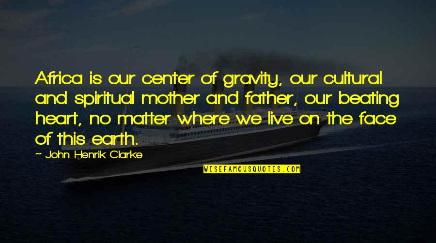The Mother Earth Quotes By John Henrik Clarke: Africa is our center of gravity, our cultural