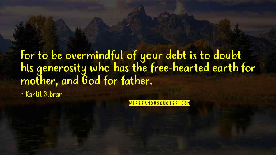 The Mother Earth Quotes By Kahlil Gibran: For to be overmindful of your debt is