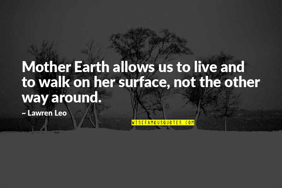 The Mother Earth Quotes By Lawren Leo: Mother Earth allows us to live and to