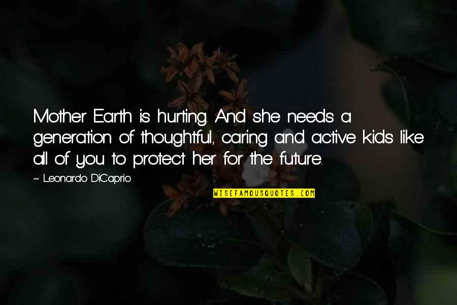 The Mother Earth Quotes By Leonardo DiCaprio: Mother Earth is hurting. And she needs a
