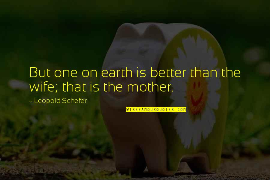 The Mother Earth Quotes By Leopold Schefer: But one on earth is better than the