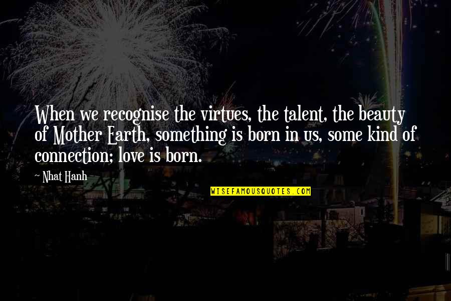The Mother Earth Quotes By Nhat Hanh: When we recognise the virtues, the talent, the