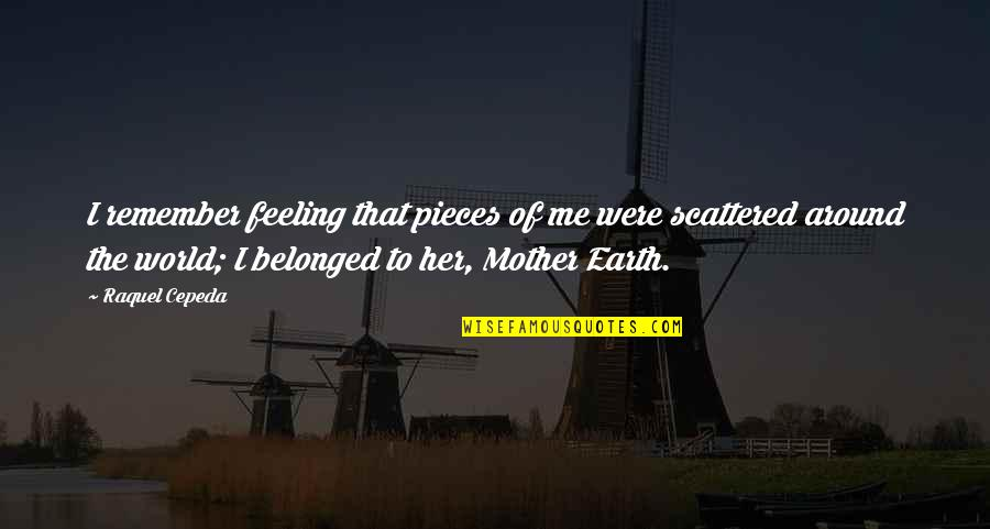 The Mother Earth Quotes By Raquel Cepeda: I remember feeling that pieces of me were