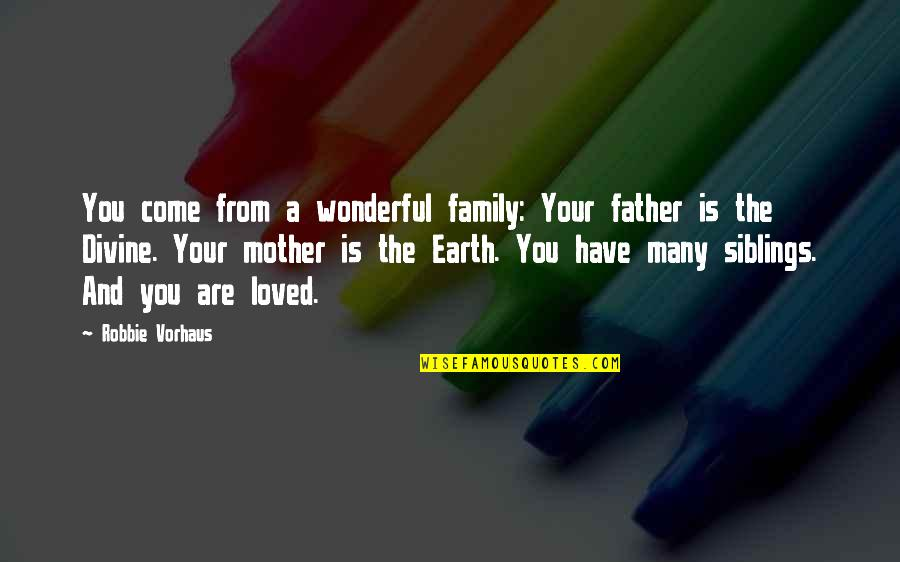 The Mother Earth Quotes By Robbie Vorhaus: You come from a wonderful family: Your father