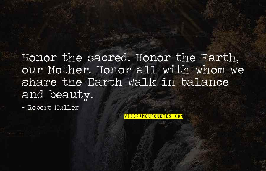 The Mother Earth Quotes By Robert Muller: Honor the sacred. Honor the Earth, our Mother.