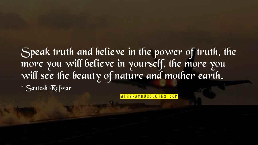 The Mother Earth Quotes By Santosh Kalwar: Speak truth and believe in the power of