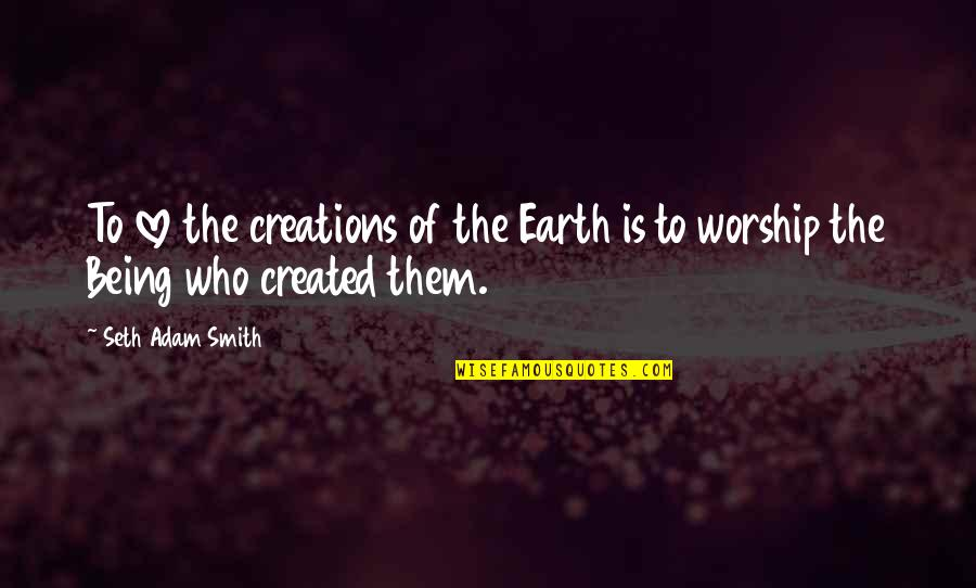 The Mother Earth Quotes By Seth Adam Smith: To love the creations of the Earth is