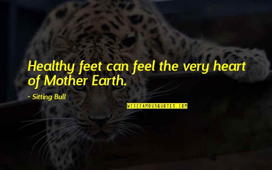 The Mother Earth Quotes By Sitting Bull: Healthy feet can feel the very heart of