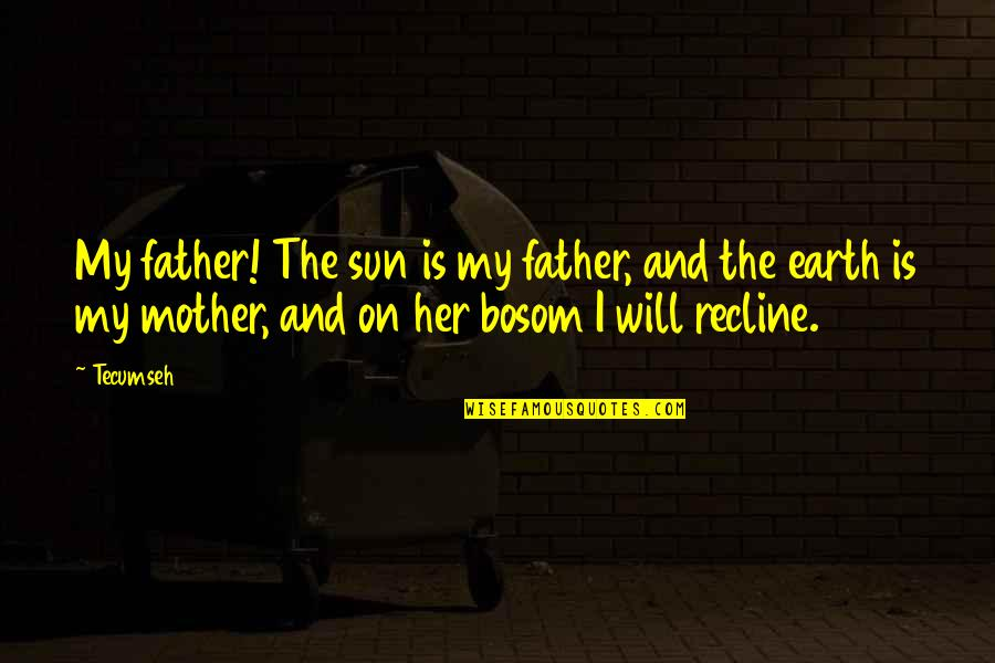 The Mother Earth Quotes By Tecumseh: My father! The sun is my father, and
