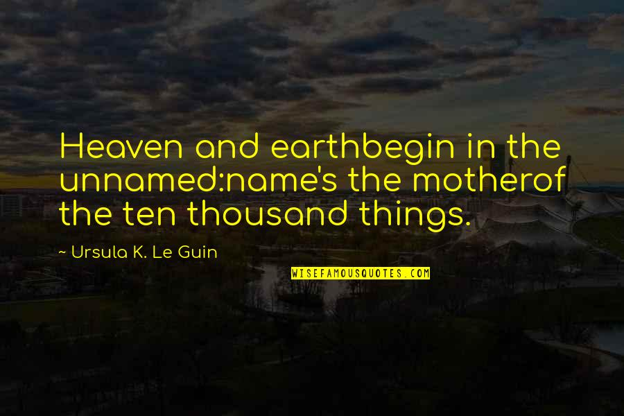 The Mother Earth Quotes By Ursula K. Le Guin: Heaven and earthbegin in the unnamed:name's the motherof
