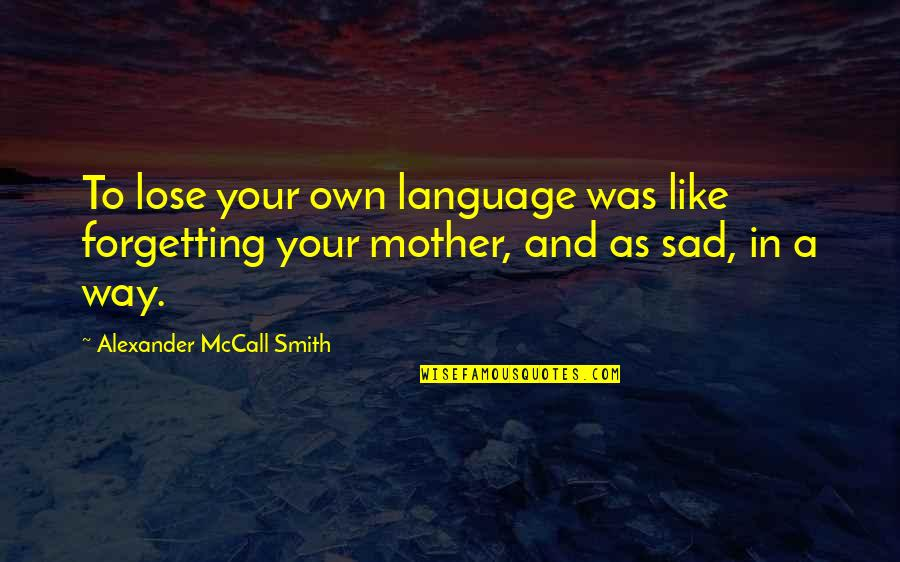 The Mother Tongue Quotes By Alexander McCall Smith: To lose your own language was like forgetting