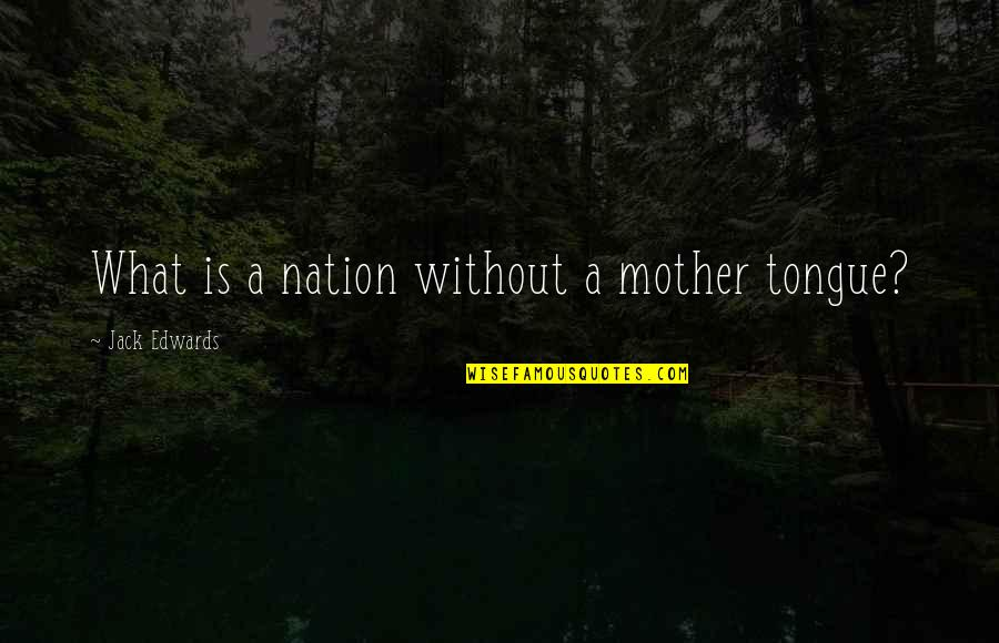 The Mother Tongue Quotes By Jack Edwards: What is a nation without a mother tongue?