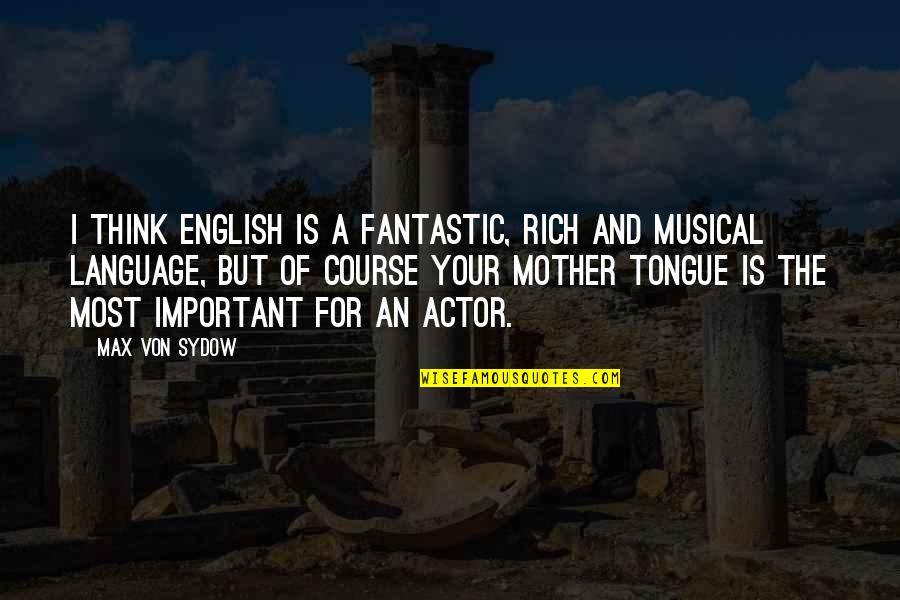 The Mother Tongue Quotes By Max Von Sydow: I think English is a fantastic, rich and