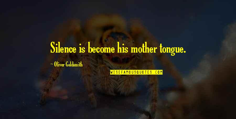 The Mother Tongue Quotes By Oliver Goldsmith: Silence is become his mother tongue.