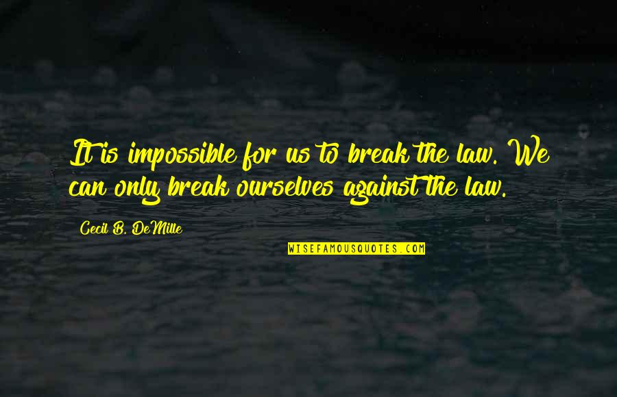 The Movie Break Up Quotes By Cecil B. DeMille: It is impossible for us to break the
