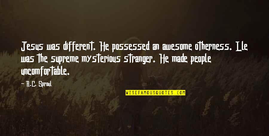 The Mysterious Stranger Quotes By R.C. Sproul: Jesus was different. He possessed an awesome otherness.